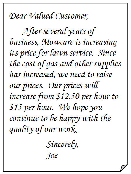 Folded Corner: Dear Valued Customer,  After several years of business, Mowcare is increasing its price for lawn service.  Since the cost of gas and other supplies has increased, we need to raise our prices.  Our prices will increase from $12.50 per hour to $15 per hour.  We hope you continue to be happy with the quality of our work.  Sincerely,  Joe